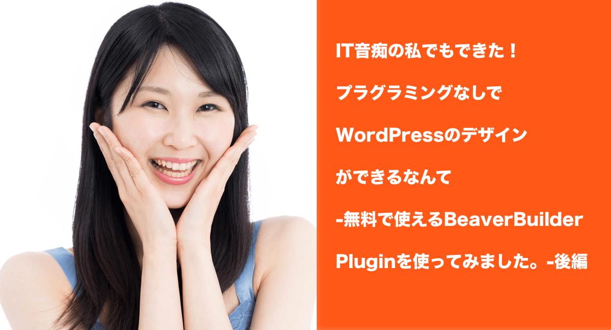 IT音痴の私でもできた!プラグラミングなしでWordPressのデザインができるなんて-無料で使えるBeaverBuilderPluginを使ってみました。-後編