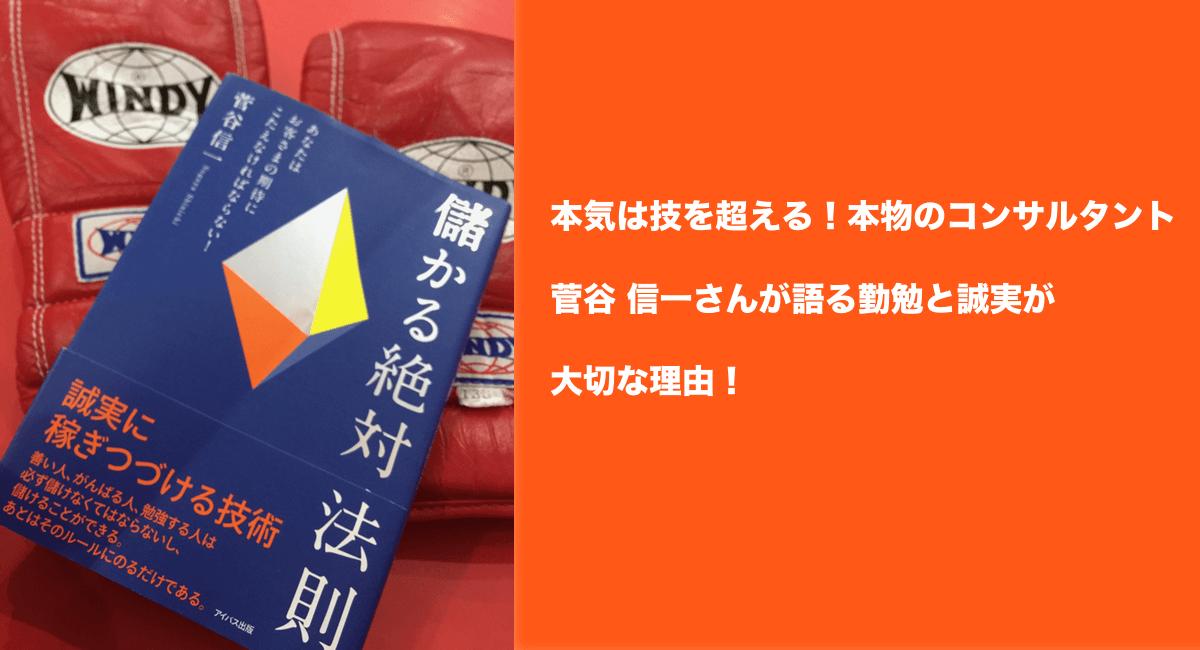 本気は技を超える!本物のコンサルタント菅谷 信一さんが語る勤勉と誠実が大切な理由!