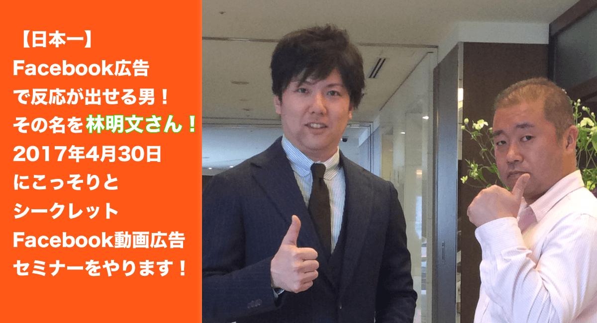 【日本一】Facebook広告で反応が出せる男!その名を林明文さん!2017年4月30日にこっそりとシークレットFacebook動画広告セミナーをやります!