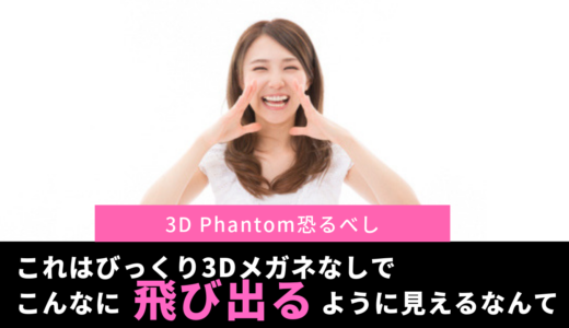 これはびっくり3Dメガネなしでこんなに立体に見えるなんて!3D Phantom恐るべし