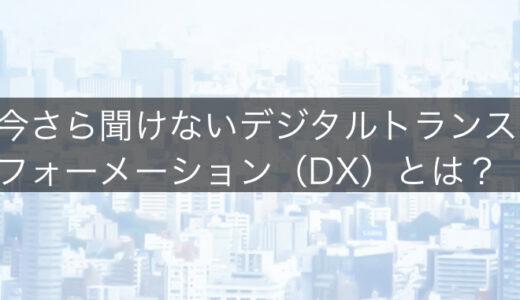 今さら聞けないデジタルトランスフォーメーション(DX)とは?なぜやらないといけないの?