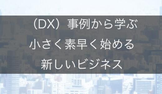 【DX事例】デジタルトランスフォーメーション(DX)事例から学ぶ小さく素早く始める新しいビジネスの起こし方